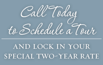 Call Today to schedule a tour and lock in your special two-year rate!